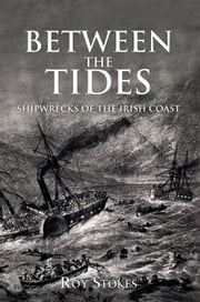 Between the Tides - Shipwrecks of the Irish Coast ebook by Roy Stokes
