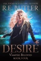 Desire (Vampire Beloved Book Four) ebook by R.E. Butler