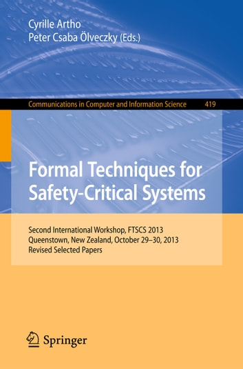 Formal Techniques for Safety-Critical Systems - Second International Workshop, FTSCS 2013, Queenstown, New Zealand, October 29--30, 2013. Revised Selected Papers ebook by