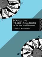 Managing Trade Relations in the New World Economy ebook by Thomas Andersson