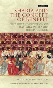 Sharia and the Concept of Benefit - The Use and Function of Maslaha in Islamic Jurisprudence ebook by Abdul Aziz bin Sattam, Muhammad A. S. Abdel