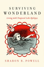 Surviving Wonderland - Living with Temporal Lobe Epilepsy ebook by Sharon R. Powell