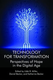 Technology For Transformation: Perspectives of Hope in the Digital Age ebook by Miller, Libbi R.