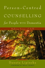 Person-Centred Counselling for People with Dementia - Making Sense of Self ebook by Danuta Lipinska, Brian Thorne