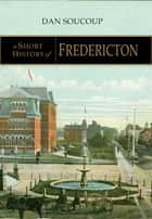 A Short History of Fredericton ebook by Dan Soucoup