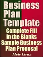 Business Plan Template: Complete Fill in the Blanks Sample Business Plan Proposal (With MS Word Version and Excel Spreadsheets) ebook by Meir Liraz