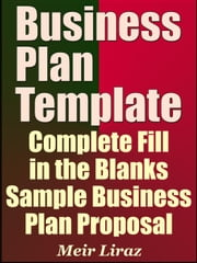 Business Plan Template: Complete Fill in the Blanks Sample Business Plan Proposal (With MS Word Version and Excel Spreadsheets) - Small Business Management ebook by Meir Liraz