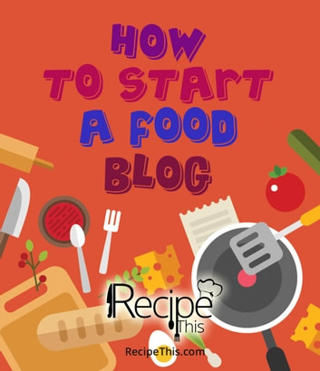 How to Start a Food Blog: Step by Step