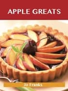 Apple Greats: Delicious Apple Recipes, The Top 69 Apple Recipes ebook by Franks Jo