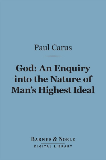 God: An Enquiry into the Nature of Man's Highest Ideal (Barnes & Noble Digital Library) - And a Solution of the Problem from the Standpoint of Science ebook by Paul Carus, Ph.D.