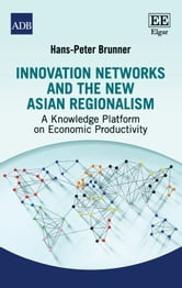 Innovation Networks and the New Asian Regionalism - A Knowledge Platform on Economic Productivity ebook by Hans-Peter Brunner