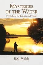 Mysteries of the Water - Fly-Fishing for Panfish and Trout ebook by R. G. Webb