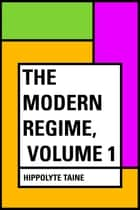 The Modern Regime, Volume 1 ebook by Hippolyte Taine