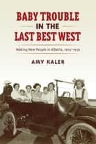 Baby Trouble in the Last Best West - Making New People in Alberta, 1905–1939 ebook by Amy Kaler