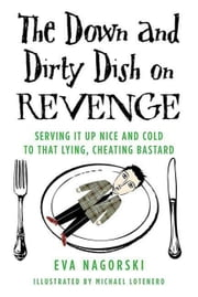 The Down and Dirty Dish on Revenge - Serving It Up Nice and Cold to That Lying, Cheating Bastard ebook by Eva Nagorski