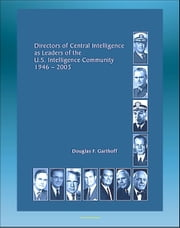 Directors of Central Intelligence (DCI) as Leaders of the U.S. Intelligence Community, 1946-2005, Central Intelligence Agency (CIA) Report - Dulles, Helms, Colby, Bush, Casey, Webster, Gates, Tenet ebook by Progressive Management