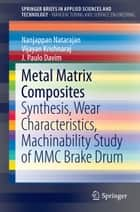 Metal Matrix Composites - Synthesis, Wear Characteristics, Machinability Study of MMC Brake Drum ebook by N. Natarajan, Vijayan Krishnaraj, J. Paulo Davim