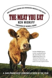 The Meat You Eat - How Corporate Farming Has Endangered America's Food Supply ebook by Ken Midkiff,Wendell Berry