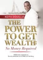 The Power to Get Wealth: No Money Required ebook by Keith Douglas