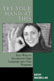 Try Your Hand at This - Easy Ways to Incorporate Sign Language into Your Programs ebook by Kathy MacMillan