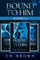 Bound to Him Box Set - Episodes 7-9 (An International Billionaire Romance) ebook by Em Brown