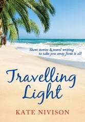 Travelling Light - Short Stories & Travel Writing to Take You Away From it All ebook by Kate Nivison