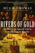 Rivers of Gold - The Rise of the Spanish Empire, from Columbus to Magellan ebook by Hugh Thomas