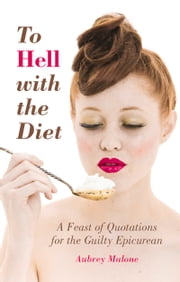To Hell with the Diet - A Feast of Quotations for the Guilty Epicurean ebook by Aubrey Malone