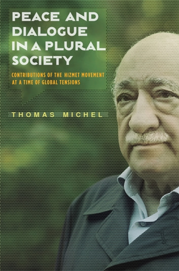 Peace and Dialogue in a Plural Society - Contributions of the Hizmet Movement at a time of Global Tensions ebook by Thomas Michel