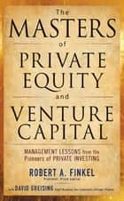 The Masters of Private Equity and Venture Capital ebook by Robert Finkel, Robert Finkel, David Greising