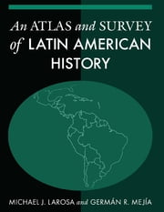 An Atlas and Survey of Latin American History ebook by Michael LaRosa,German R. Mejia