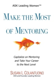Make the Most of Mentoring - Capitalize on Mentoring and Take Your Career to the Next Level ebook by Susan L. Colantuono