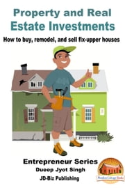 Property and Real Estate Investments: How To Buy, Remodel, and Sell Fix-upper Houses