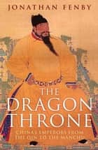 The Dragon Throne - China's Emperors from the Qin to the Manchu ebook by Jonathan Fenby