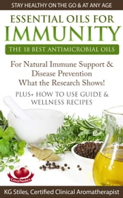 Essential Oils for Immunity The 18 Best Antimicrobial Oils For Natural Immune Support & Disease Prevention What the Research Shows! Plus How to Use Guide & Wellness Recipes - Healing with Essential Oil ebook by KG STILES