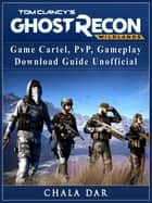 Tom Clancys Ghost Recon Wildlands Game Cartel, PvP, Gameplay, Download Guide Unofficial ebook by Chala Dar