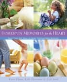 Homespun Memories for the Heart - More Than 200 Ideas to Make Unforgettable Moments ebook by Karen Ehman, Kelly Hovermale