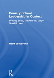 Primary School Leadership in Context - Leading Small, Medium and Large Sized Schools ebook by Geoff Southworth