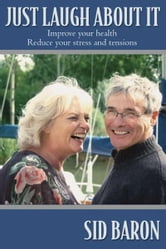 Just Laugh About It: Improve Your Health, Reduce Your Stress and Tensions ebook by Sid Baron
