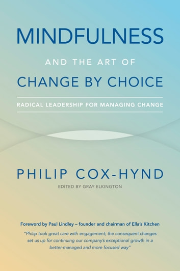 Mindfulness and the Art of Change by Choice: Radical leadership for managing change ebook by Philip Cox-Hynd