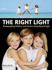 The Right Light - Photographing Children and Families Using Natural Light ebook by Krista Smith