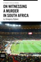 On Witnessing a Murder in South Africa ebook by Gregory Dybec