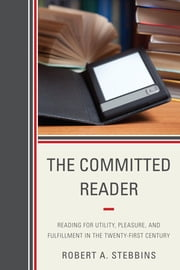 The Committed Reader - Reading for Utility, Pleasure, and Fulfillment in the Twenty-First Century ebook by Robert A. Stebbins