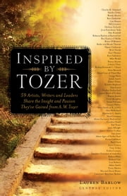 Inspired by Tozer - 59 Artists, Writers and Leaders Share the Insight and Passion They've Gained from A.W. Tozer ebook by Lauren Barlow