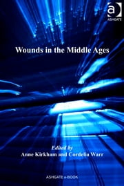 Wounds in the Middle Ages ebook by Dr Anne Kirkham,Dr Cordelia Warr,Dr Andrew Cunningham,Professor Ole Peter Grell