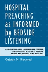 Hospital Preaching as Informed by Bedside Listening - A Homiletical Guide for Preachers, Pastors, and Chaplains in Hospital, Hospice, Prison, and Nursing Home Ministries ebook by Cajetan N. Ihewulezi