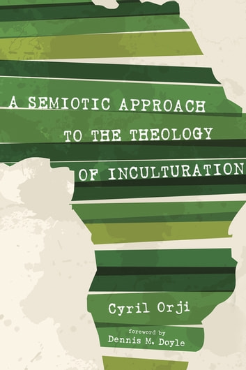 A Semiotic Approach to the Theology of Inculturation eBook by Cyril Orji