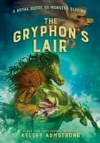 The Gryphon's Lair - Royal Guide to Monster Slaying, Book 2 ebook by Kelley Armstrong