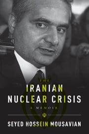 The Iranian Nuclear Crisis - A Memoir ebook by Seyed Hossein Mousavian