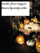 Murder, From Creepy to Bizarre: Short Stories ebook by